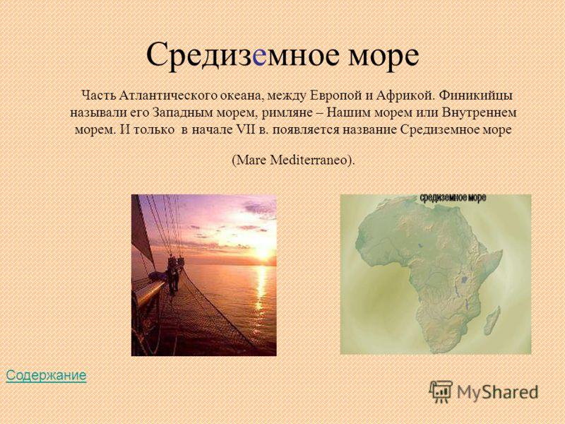 Средиземное море Часть Атлантического океана, между Европой и Африкой. Финикийцы называли его Западным морем, римляне – Нашим морем или Внутреннем морем. И только в начале VII в. появляется название Средиземное море (Mare Mediterraneo). Содержание
