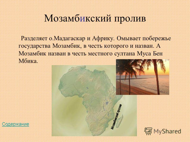 Мозамбикский пролив Разделяет о.Мадагаскар и Африку. Омывает побережье государства Мозамбик, в честь которого и назван. А Мозамбик назван в честь местного султана Муса Бен Мбика. Содержание
