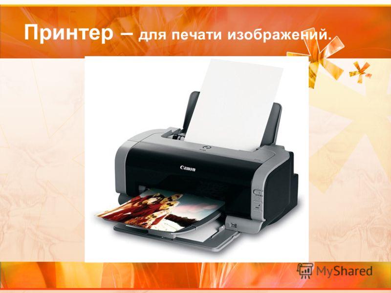Принтер – для печати изображений.