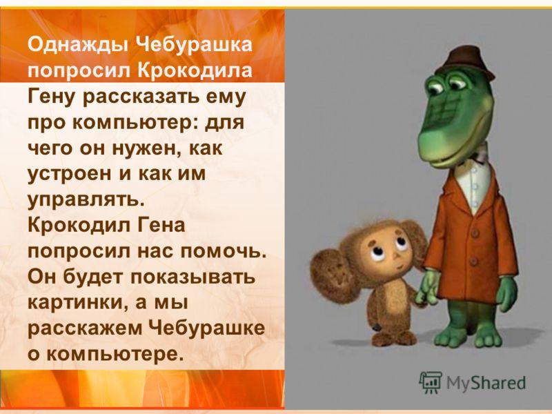 Однажды Чебурашка попросил Крокодила Гену рассказать ему про компьютер: для чего он нужен, как устроен и как им управлять. Крокодил Гена попросил нас помочь. Он будет показывать картинки, а мы расскажем Чебурашке о компьютере.
