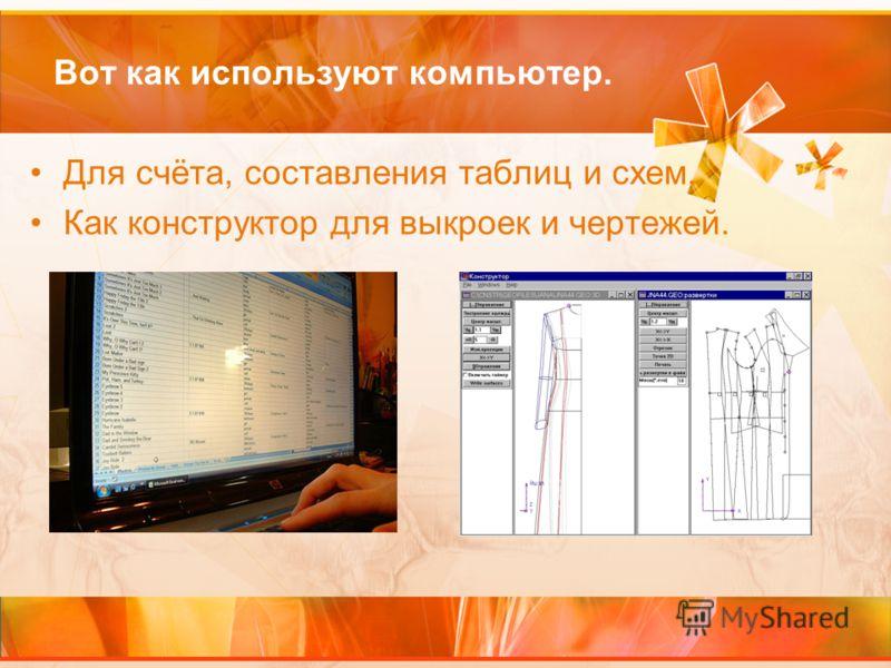 Вот как используют компьютер. Для счёта, составления таблиц и схем. Как конструктор для выкроек и чертежей.