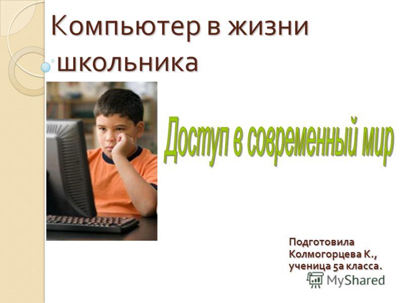Компьютер в жизни школьника Подготовила Колмогорцева К., ученица 5а класса.