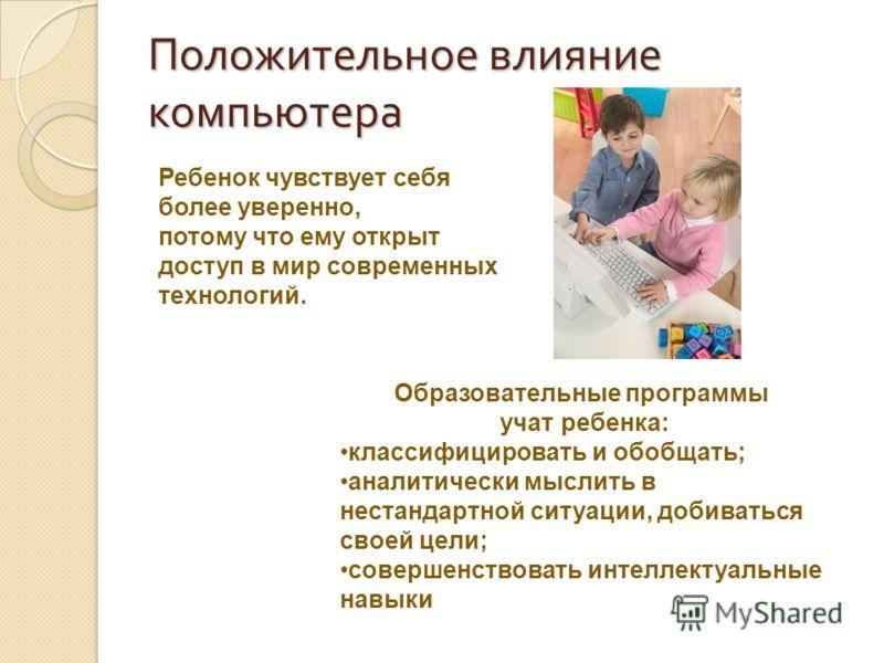 Положительное влияние компьютера Ребенок чувствует себя более уверенно, потому что ему открыт доступ в мир современных технологий. Образовательные программы учат ребенка: классифицировать и обобщать; аналитически мыслить в нестандартной ситуации, доб