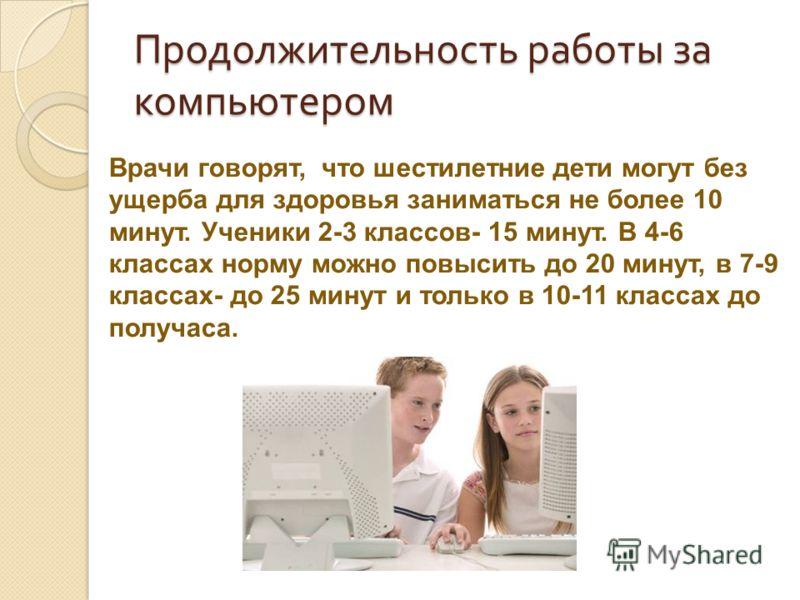 Продолжительность работы за компьютером Врачи говорят, что шестилетние дети могут без ущерба для здоровья заниматься не более 10 минут. Ученики 2-3 классов- 15 минут. В 4-6 классах норму можно повысить до 20 минут, в 7-9 классах- до 25 минут и только