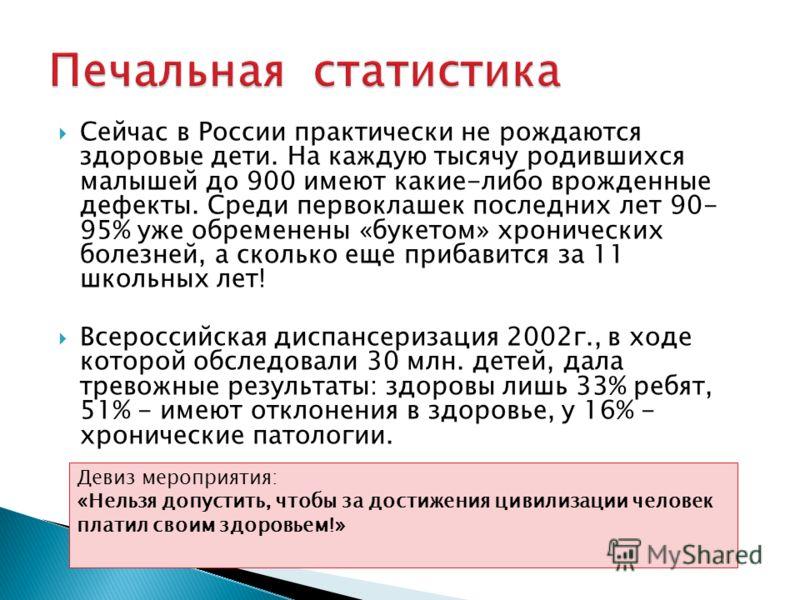 Сейчас в России практически не рождаются здоровые дети. На каждую тысячу родившихся малышей до 900 имеют какие-либо врожденные дефекты. Среди первоклашек последних лет 90- 95% уже обременены «букетом» хронических болезней, а сколько еще прибавится за