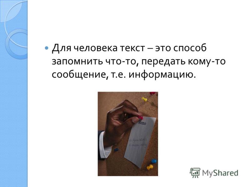 Для человека текст – это способ запомнить что - то, передать кому - то сообщение, т. е. информацию.