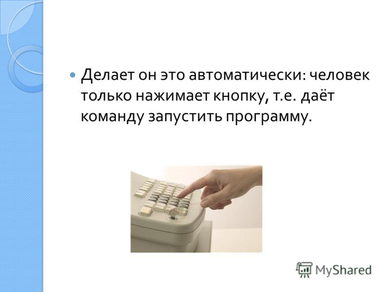 Делает он это автоматически : человек только нажимает кнопку, т. е. даёт команду запустить программу.