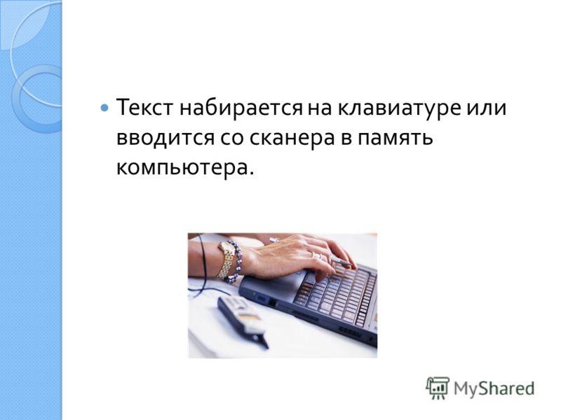 Текст набирается на клавиатуре или вводится со сканера в память компьютера.