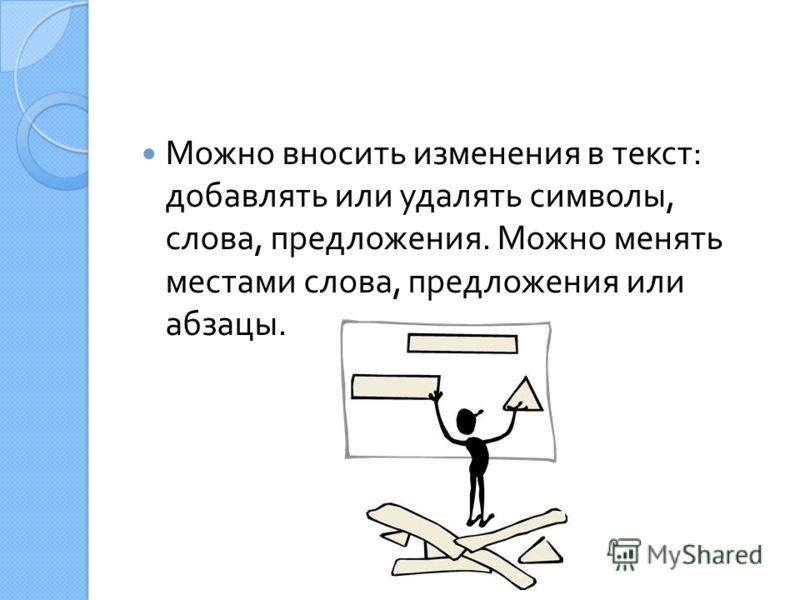 Можно вносить изменения в текст : добавлять или удалять символы, слова, предложения. Можно менять местами слова, предложения или абзацы.
