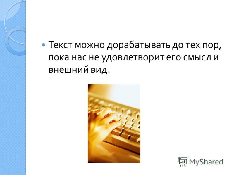 Текст можно дорабатывать до тех пор, пока нас не удовлетворит его смысл и внешний вид.