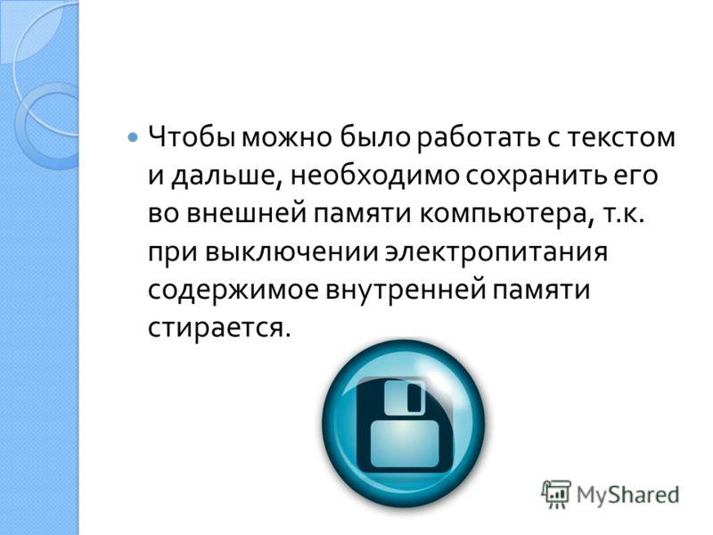 Чтобы можно было работать с текстом и дальше, необходимо сохранить его во внешней памяти компьютера, т. к. при выключении электропитания содержимое внутренней памяти стирается.