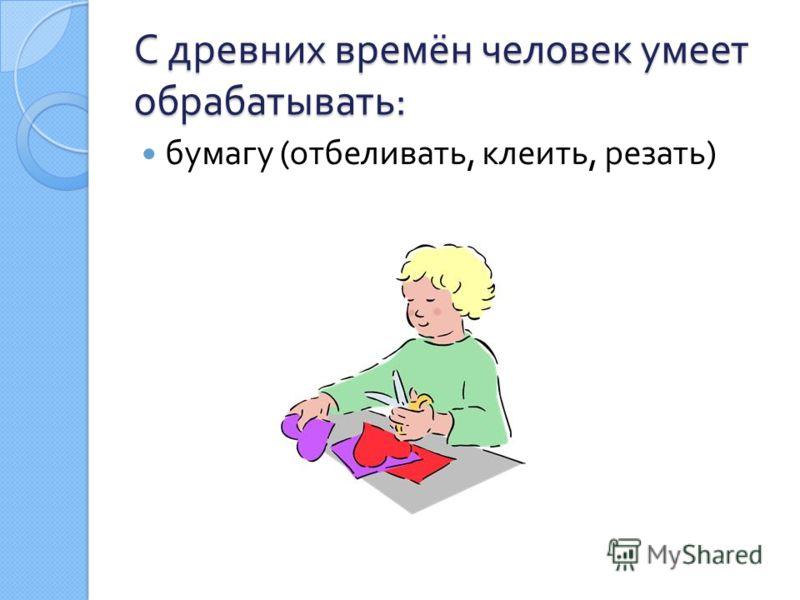 С древних времён человек умеет обрабатывать : бумагу ( отбеливать, клеить, резать )