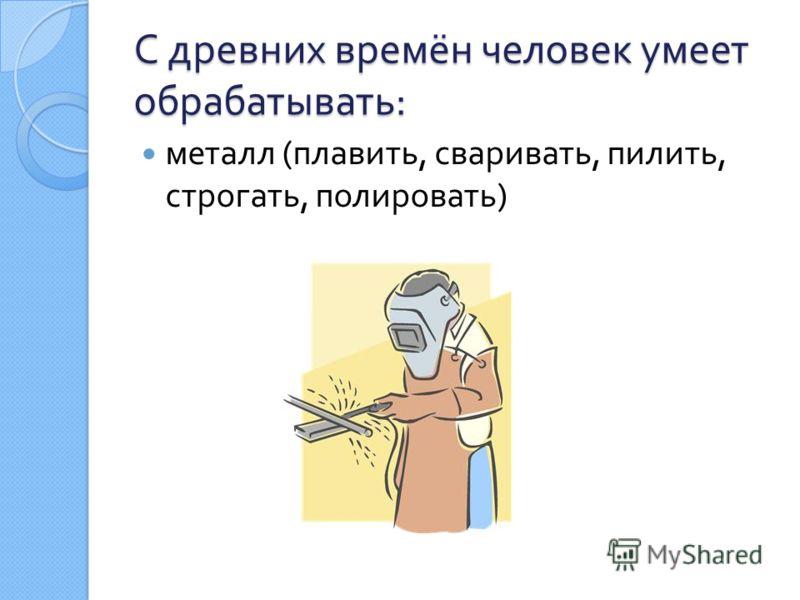 С древних времён человек умеет обрабатывать : металл ( плавить, сваривать, пилить, строгать, полировать )