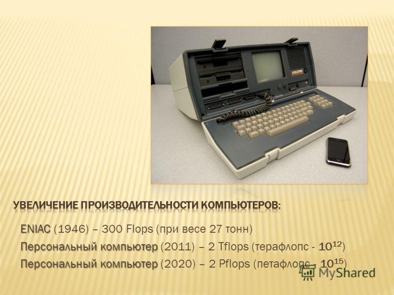 ENIAC ENIAC (1946) – 300 Flops (при весе 27 тонн) Персональный компьютер Персональный компьютер (2011) – 2 Tflops (терафлопс - 10 12 ) Персональный компьютер Персональный компьютер (2020) – 2 Pflops (петафлопс - 10 15 )