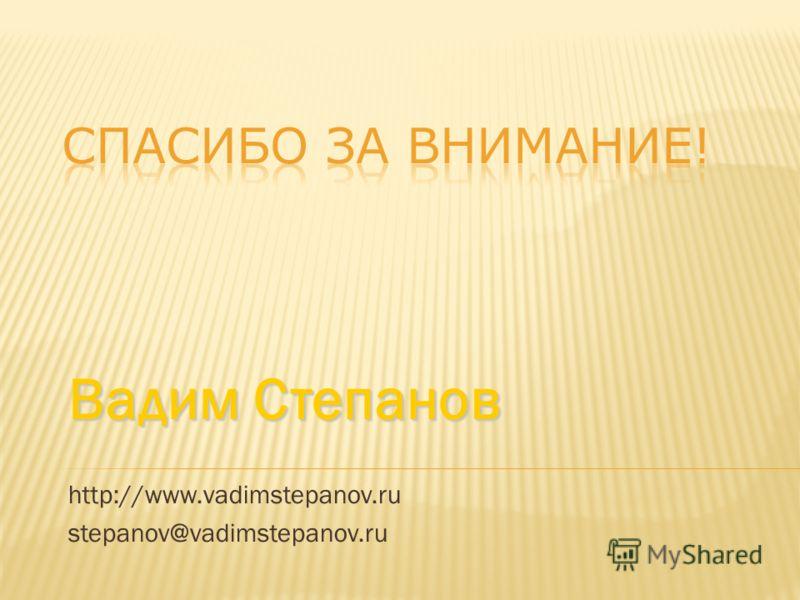 Вадим Степанов http://www.vadimstepanov.ru stepanov@vadimstepanov.ru
