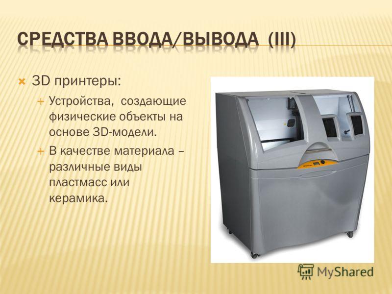 3D принтеры: Устройства, создающие физические объекты на основе 3D-модели. В качестве материала – различные виды пластмасс или керамика.