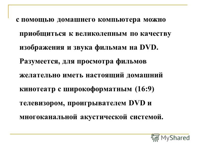 с помощью домашнего компьютера можно приобщиться к великолепным по качеству изображения и звука фильмам на DVD. Разумеется, для просмотра фильмов желательно иметь настоящий домашний кинотеатр с широкоформатным (16:9) телевизором, проигрывателем DVD и