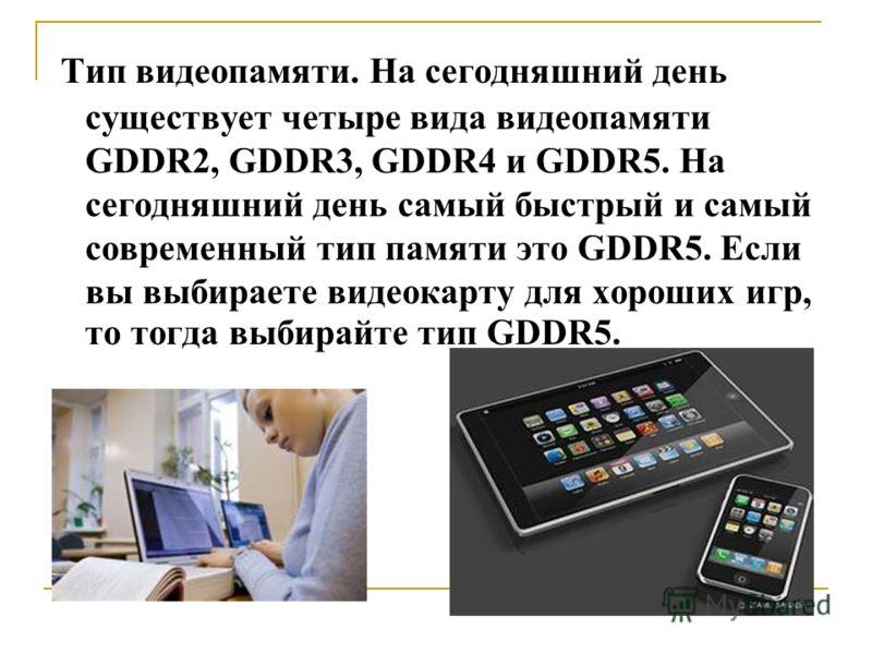 Тип видеопамяти. На сегодняшний день существует четыре вида видеопамяти GDDR2, GDDR3, GDDR4 и GDDR5. На сегодняшний день самый быстрый и самый современный тип памяти это GDDR5. Если вы выбираете видеокарту для хороших игр, то тогда выбирайте тип GDDR