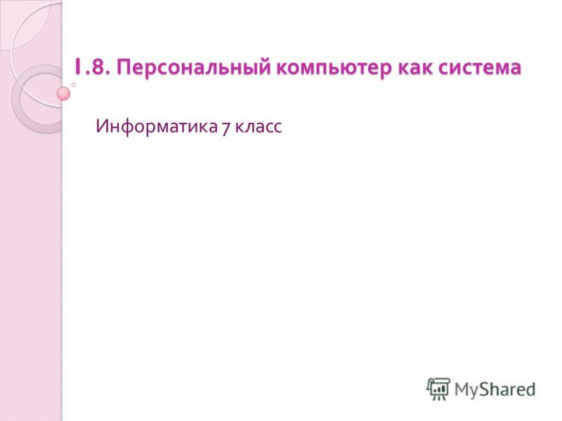 1.8. Персональный компьютер как система Информатика 7 класс