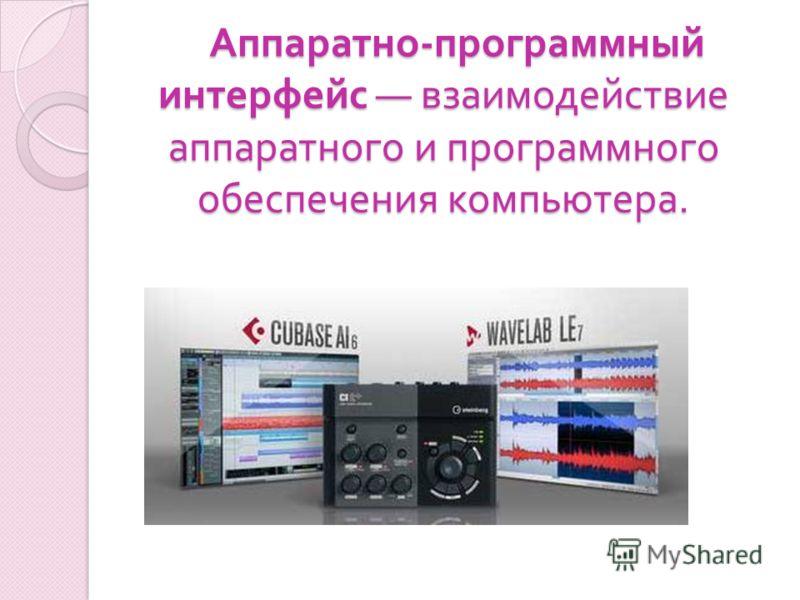 Аппаратно - программный интерфейс взаимодействие аппаратного и программного обеспечения компьютера. Аппаратно - программный интерфейс взаимодействие аппаратного и программного обеспечения компьютера.