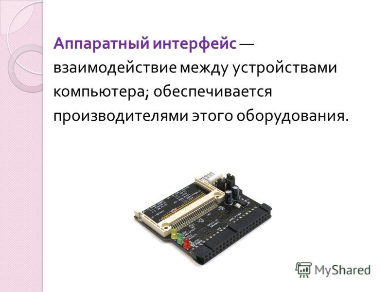 Аппаратный интерфейс взаимодействие между устройствами компьютера ; обеспечивается производителями этого оборудования.