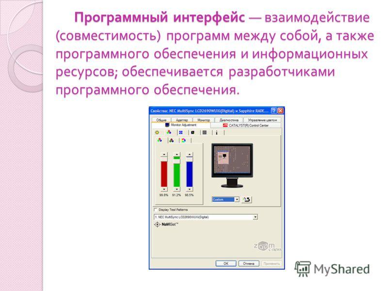 Программный интерфейс взаимодействие ( совместимость ) программ между собой, а также программного обеспечения и информационных ресурсов ; обеспечивается разработчиками программного обеспечения. Программный интерфейс взаимодействие ( совместимость ) п