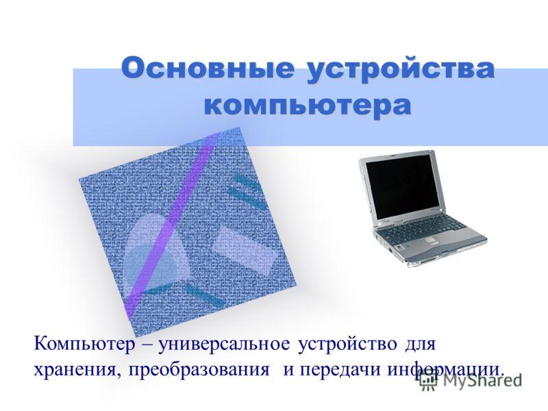 Основные устройства компьютера Компьютер – универсальное устройство для хранения, преобразования и передачи информации.