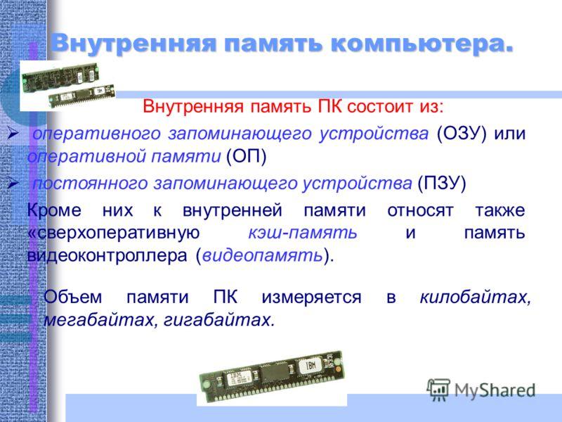 Внутренняя память компьютера. Внутренняя память ПК состоит из: оперативного запоминающего устройства (ОЗУ) или оперативной памяти (ОП) постоянного запоминающего устройства (ПЗУ) Кроме них к внутренней памяти относят также «сверхоперативную кэш-память