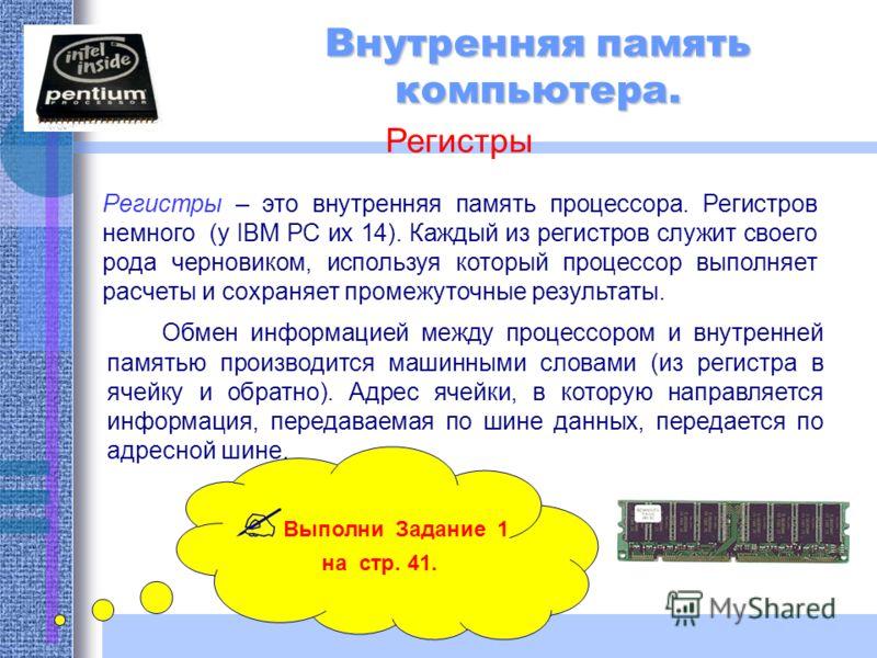 Внутренняя память компьютера. Регистры Регистры – это внутренняя память процессора. Регистров немного (у IBM PC их 14). Каждый из регистров служит своего рода черновиком, используя который процессор выполняет расчеты и сохраняет промежуточные результ