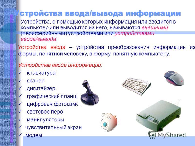Устройства ввода/вывода информации Устройства, с помощью которых информация или вводится в компьютер или выводится из него, называются внешними (периферийными) устройствами или устройствами ввода/вывода. Устройства ввода – устройства преобразования и