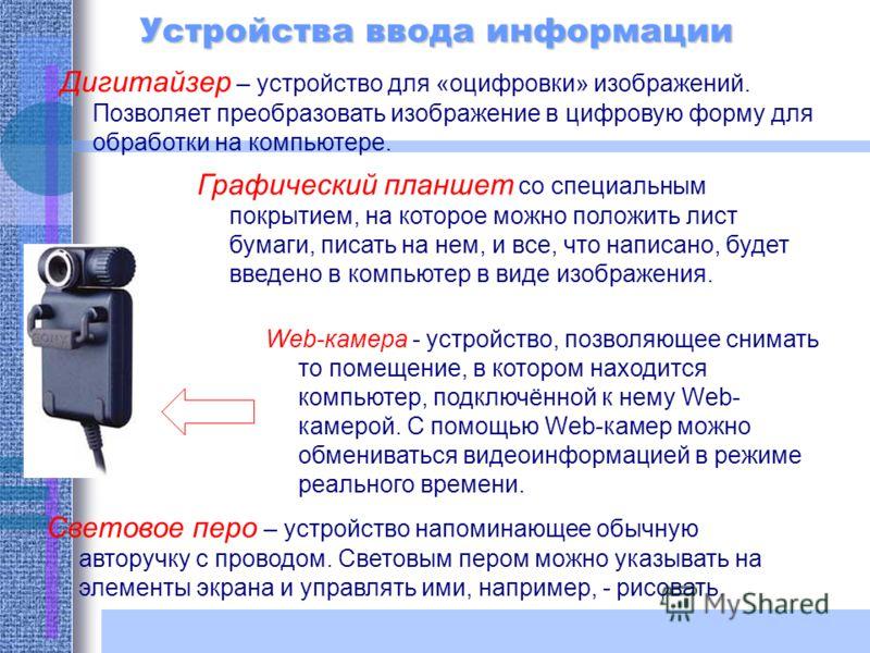 Устройства ввода информации Дигитайзер – устройство для «оцифровки» изображений. Позволяет преобразовать изображение в цифровую форму для обработки на компьютере. Web-камера - устройство, позволяющее снимать то помещение, в котором находится компьюте