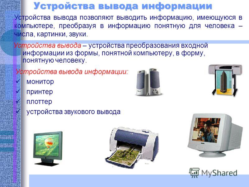 Устройства вывода информации Устройства вывода – устройства преобразования входной информации из формы, понятной компьютеру, в форму, понятную человеку. Устройства вывода позволяют выводить информацию, имеющуюся в компьютере, преобразуя в информацию