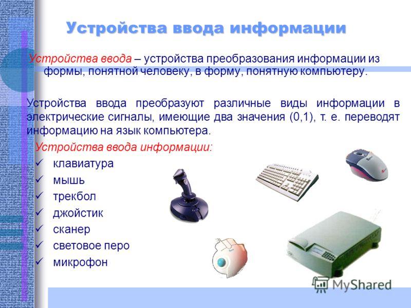 Устройства ввода информации Устройства ввода – устройства преобразования информации из формы, понятной человеку, в форму, понятную компьютеру. Устройства ввода преобразуют различные виды информации в электрические сигналы, имеющие два значения (0,1),