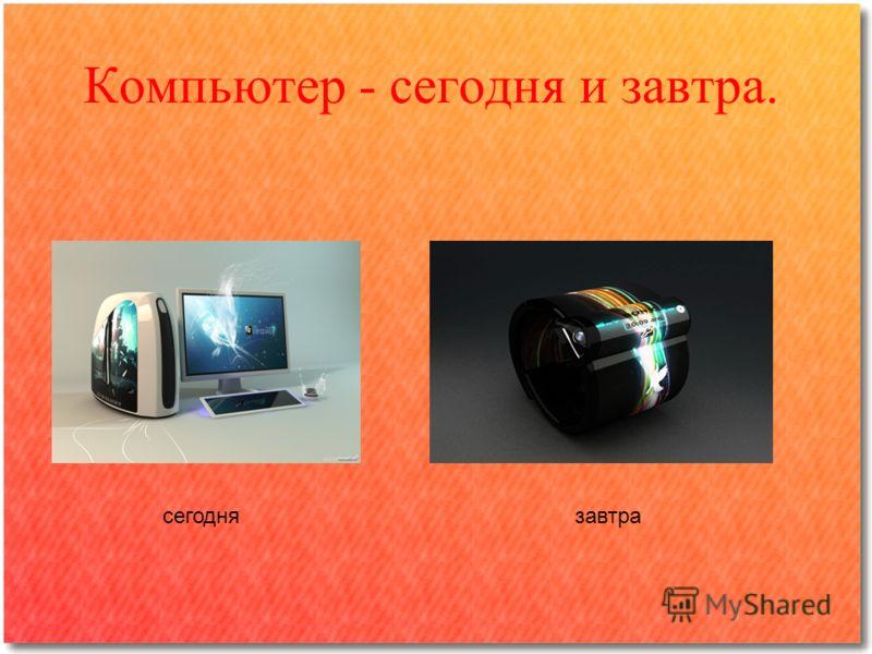 Компьютер - сегодня и завтра. сегоднязавтра