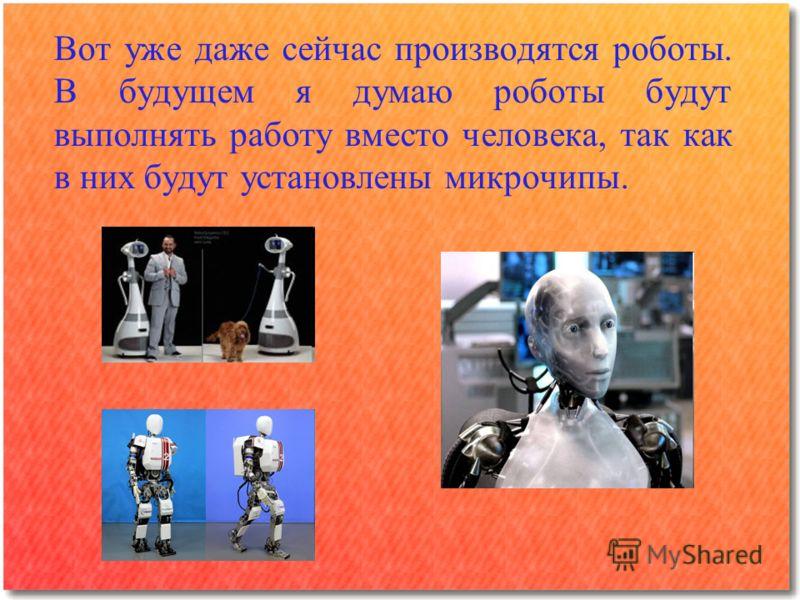 Вот уже даже сейчас производятся роботы. В будущем я думаю роботы будут выполнять работу вместо человека, так как в них будут установлены микрочипы.