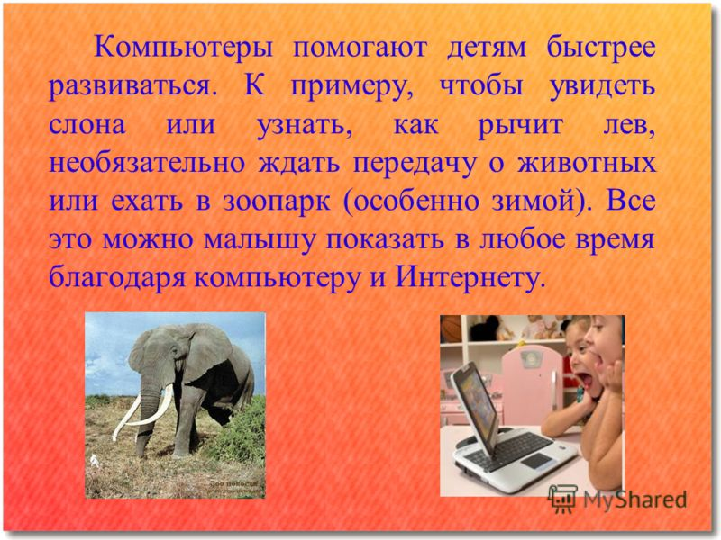 Компьютеры помогают детям быстрее развиваться. К примеру, чтобы увидеть слона или узнать, как рычит лев, необязательно ждать передачу о животных или ехать в зоопарк (особенно зимой). Все это можно малышу показать в любое время благодаря компьютеру и