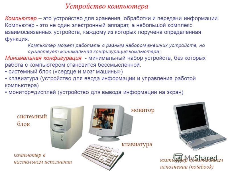 Компьютер – это устройство для хранения, обработки и передачи информации. Компьютер - это не один электронный аппарат, а небольшой комплекс взаимосвязанных устройств, каждому из которых поручена определенная функция. Компьютер может работать с разным