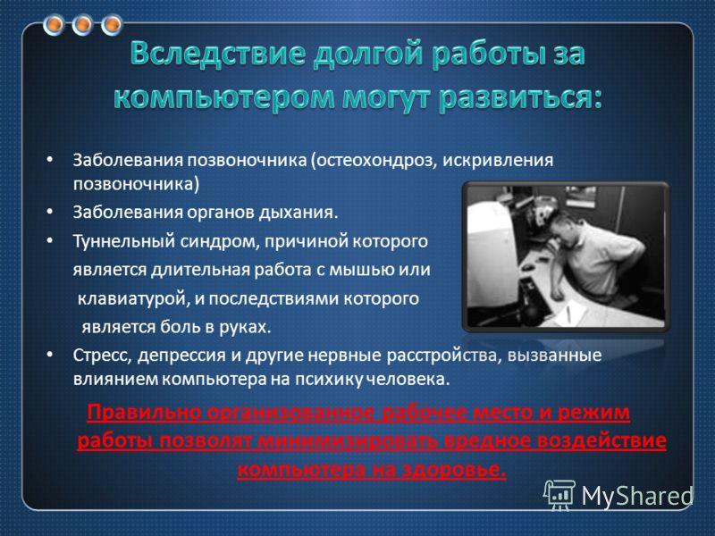 Заболевания позвоночника ( остеохондроз, искривления позвоночника ) Заболевания органов дыхания. Туннельный синдром, причиной которого является длительная работа с мышью или клавиатурой, и последствиями которого является боль в руках. Стресс, депресс