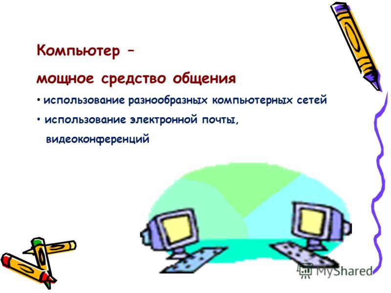 Компьютер – мощное средство общения использование разнообразных компьютерных сетей использование электронной почты, видеоконференций