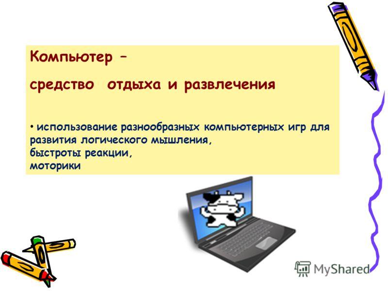 Компьютер – средство отдыха и развлечения использование разнообразных компьютерных игр для развития логического мышления, быстроты реакции, моторики