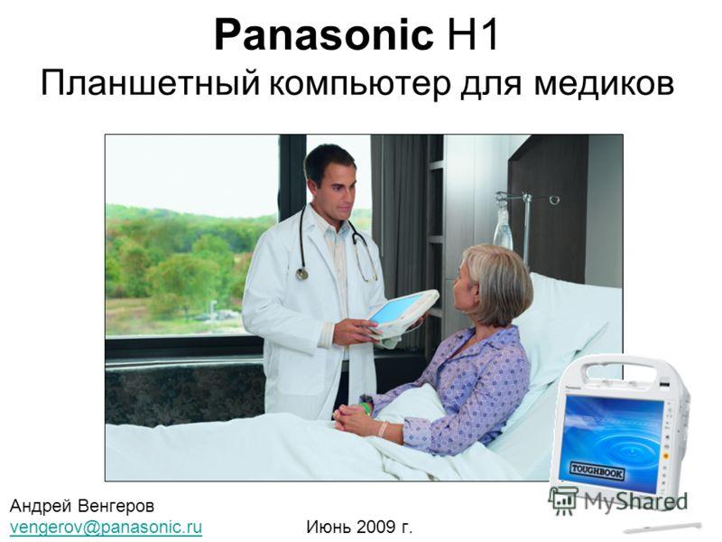 Panasonic H1 Планшетный компьютер для медиков Андрей Венгеров vengerov@panasonic.ruvengerov@panasonic.ru Июнь 2009 г.