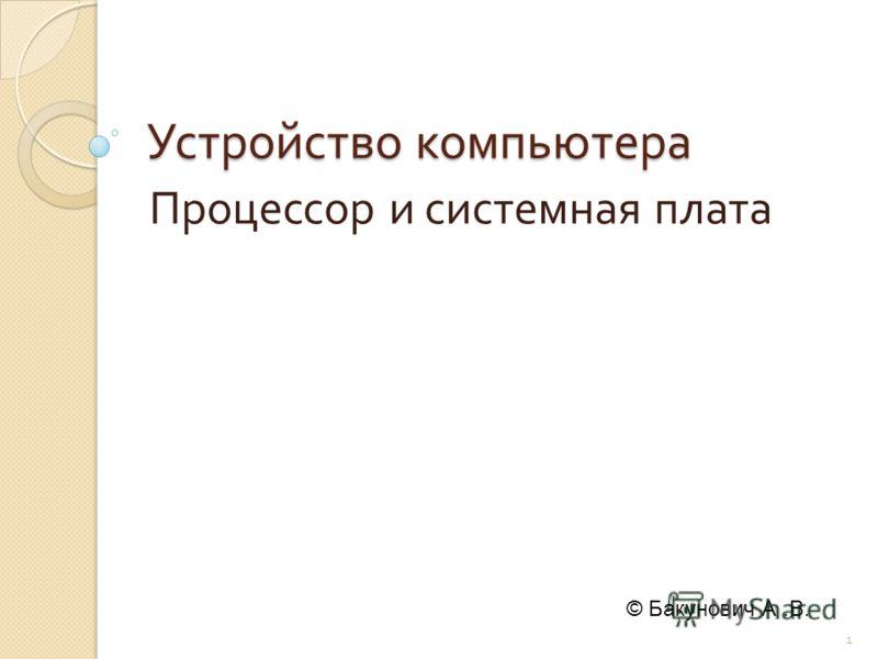 Устройство компьютера Процессор и системная плата 1 © Бакунович А.В.