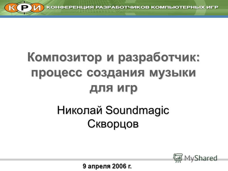 9 апреля 2006 г. Композитор и разработчик: процесс создания музыки для игр Николай Soundmagic Скворцов