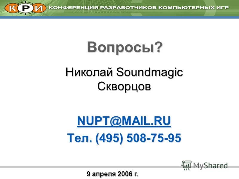 9 апреля 2006 г. Вопросы? Николай Soundmagic Скворцов NUPT@MAIL.RU Тел. (495) 508-75-95