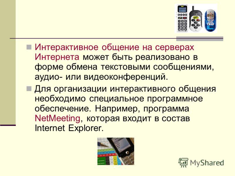 3 Интерактивное общение на серверах Интернета может быть реализовано в форме обмена текстовыми сообщениями, аудио- или видеоконференций. Для организации интерактивного общения необходимо специальное программное обеспечение. Например, программа NetMee
