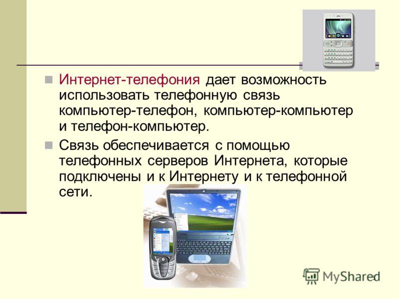 5 Интернет-телефония дает возможность использовать телефонную связь компьютер-телефон, компьютер-компьютер и телефон-компьютер. Связь обеспечивается с помощью телефонных серверов Интернета, которые подключены и к Интернету и к телефонной сети.