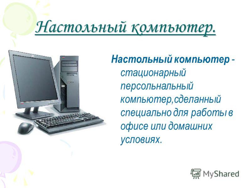 Настольный компьютер. Настольный компьютер - стационарный персольнальный компьютер,сделанный специально для работы в офисе или домашних условиях.