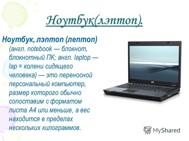 Ноутбук(лэптоп). Ноутбук, лэптоп (лептоп) (англ. notebook блокнот, блокнотный ПК; англ. laptop lap = колени сидящего человека) это переносной персональный компьютер, размер которого обычно сопоставим с форматом листа А4 или меньше, а вес находится в