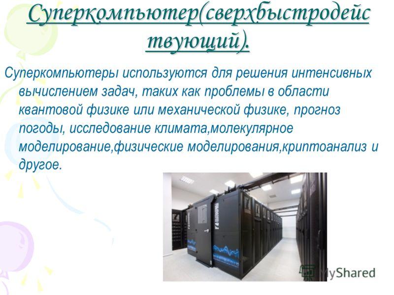 Суперкомпьютер(сверхбыстродейс твующий). Суперкомпьютеры используются для решения интенсивных вычислением задач, таких как проблемы в области квантовой физике или механической физике, прогноз погоды, исследование климата,молекулярное моделирование,фи