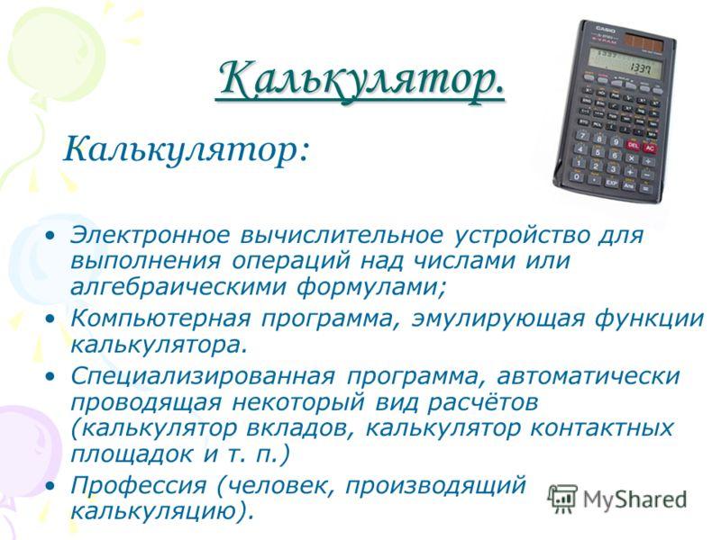 Калькулятор. Калькулятор: Электронное вычислительное устройство для выполнения операций над числами или алгебраическими формулами; Компьютерная программа, эмулирующая функции калькулятора. Специализированная программа, автоматически проводящая некото